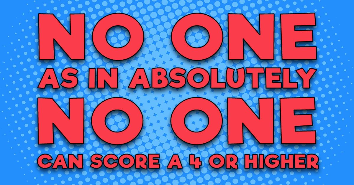 No one can score a 4 of higher!